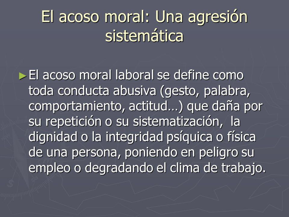 El acoso moral: Una agresión sistemática El acoso moral laboral se define como toda conducta abusiva (gesto, palabra, comportamiento, actitud…) que da
