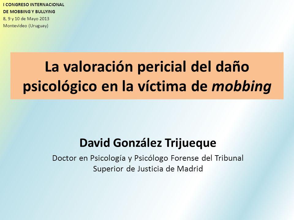 La valoración pericial del daño psicológico en la víctima de mobbing David González Trijueque Doctor en Psicología y Psicólogo Forense del Tribunal Su