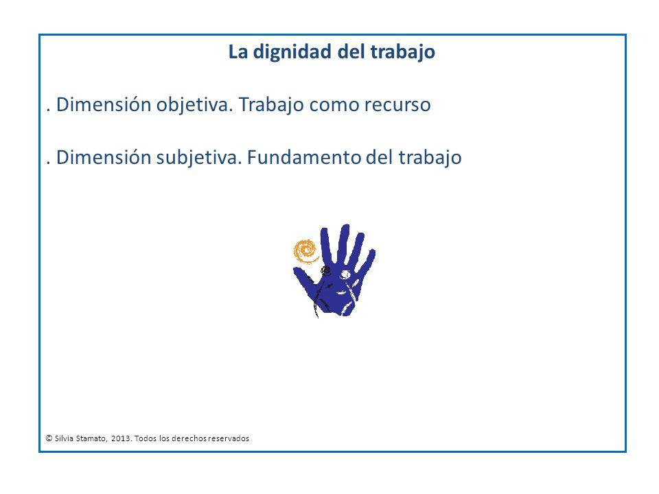 La dignidad del trabajo. Dimensión objetiva. Trabajo como recurso. Dimensión subjetiva. Fundamento del trabajo © Silvia Stamato, 2013. Todos los derec