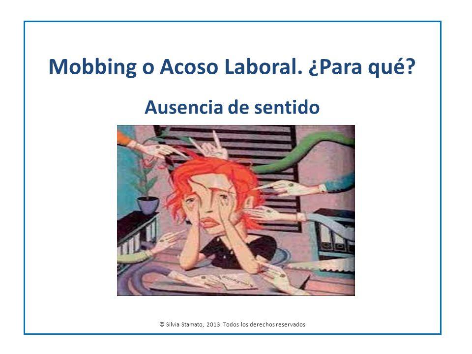 Mobbing o Acoso Laboral. ¿Para qué? Ausencia de sentido © Silvia Stamato, 2013. Todos los derechos reservados