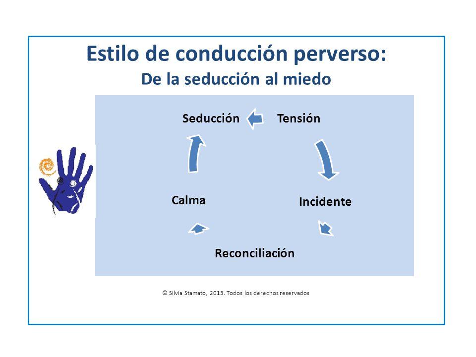 Estilo de conducción perverso: De la seducción al miedo © Silvia Stamato, 2013. Todos los derechos reservados Tensión Incidente Reconciliación Calma S