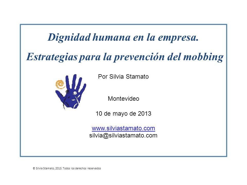 Dignidad humana en la empresa. Estrategias para la prevención del mobbing Por Silvia Stamato Montevideo 10 de mayo de 2013 www.silviastamato.com silvi