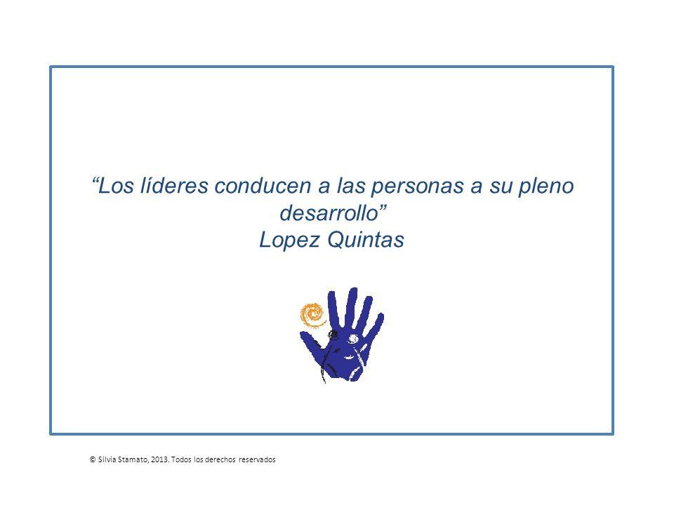 Los líderes conducen a las personas a su pleno desarrollo Lopez Quintas © Silvia Stamato, 2013. Todos los derechos reservados