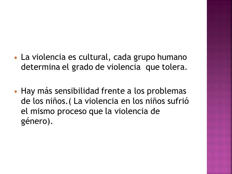 La violencia es cultural, cada grupo humano determina el grado de violencia que tolera. Hay más sensibilidad frente a los problemas de los niños.( La