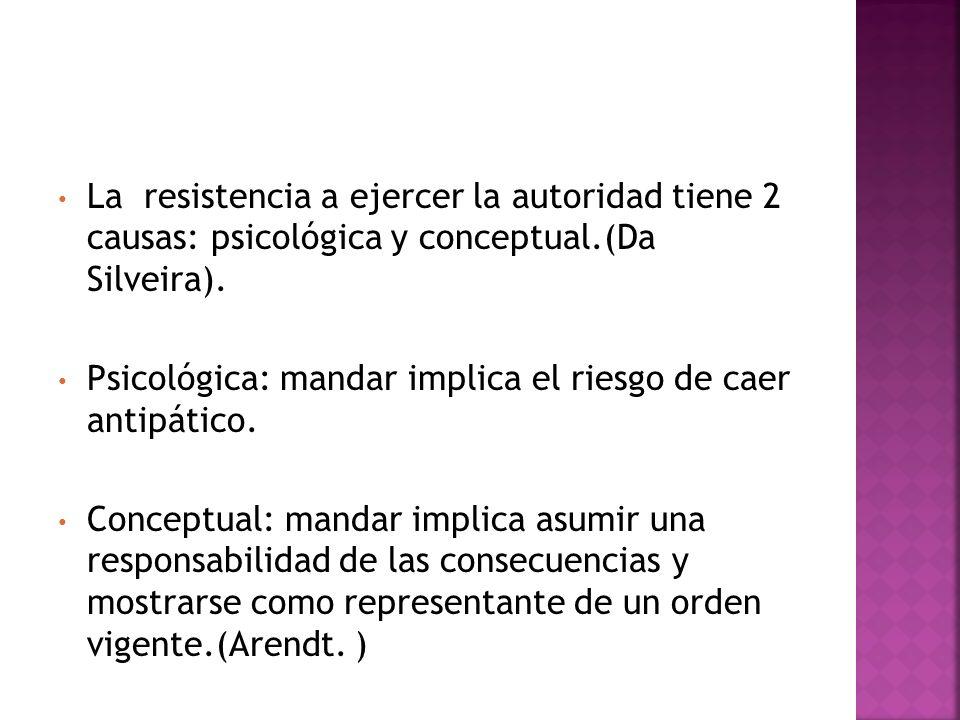 La resistencia a ejercer la autoridad tiene 2 causas: psicológica y conceptual.(Da Silveira). Psicológica: mandar implica el riesgo de caer antipático