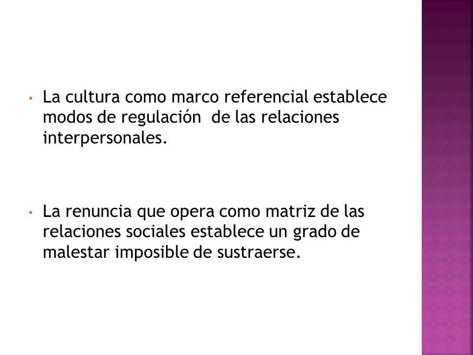 La cultura como marco referencial establece modos de regulación de las relaciones interpersonales. La renuncia que opera como matriz de las relaciones