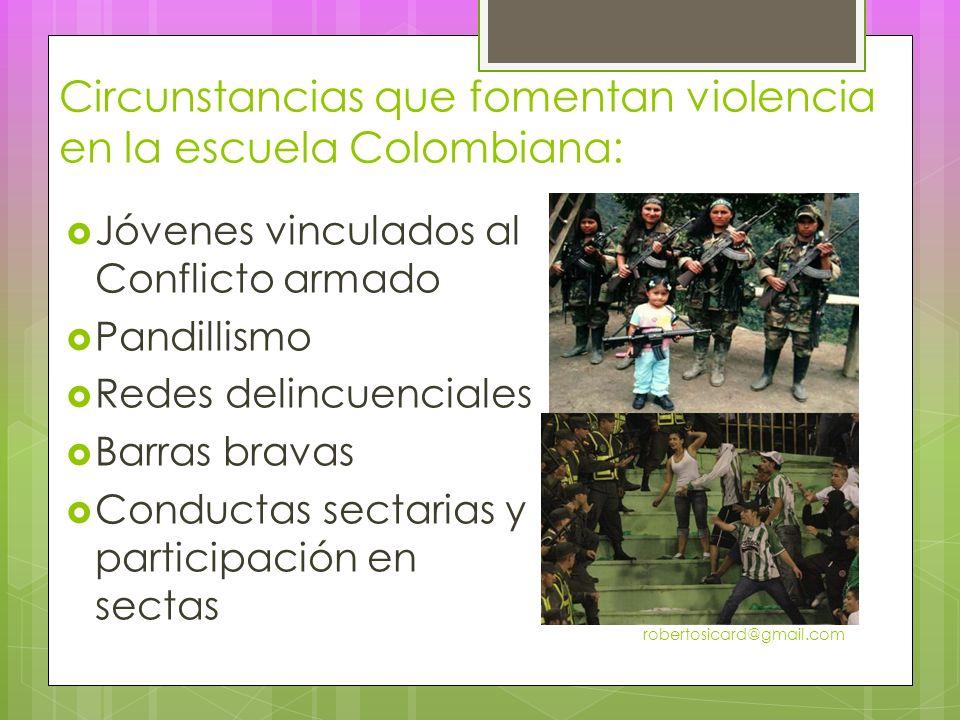 Circunstancias que fomentan violencia en la escuela Colombiana: robertosicard@gmail.com Jóvenes vinculados al Conflicto armado Pandillismo Redes delincuenciales Barras bravas Conductas sectarias y participación en sectas