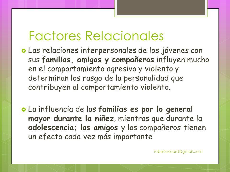 Factores Relacionales Las relaciones interpersonales de los jóvenes con sus familias, amigos y compañeros influyen mucho en el comportamiento agresivo y violento y determinan los rasgo de la personalidad que contribuyen al comportamiento violento.