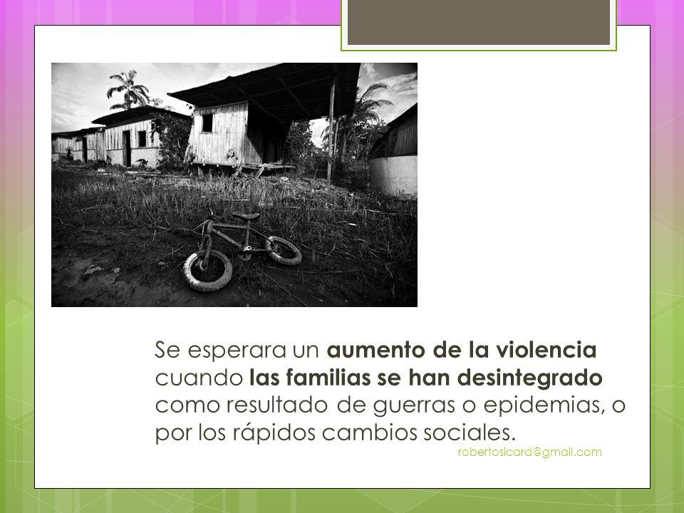 Se esperara un aumento de la violencia cuando las familias se han desintegrado como resultado de guerras o epidemias, o por los rápidos cambios sociales.