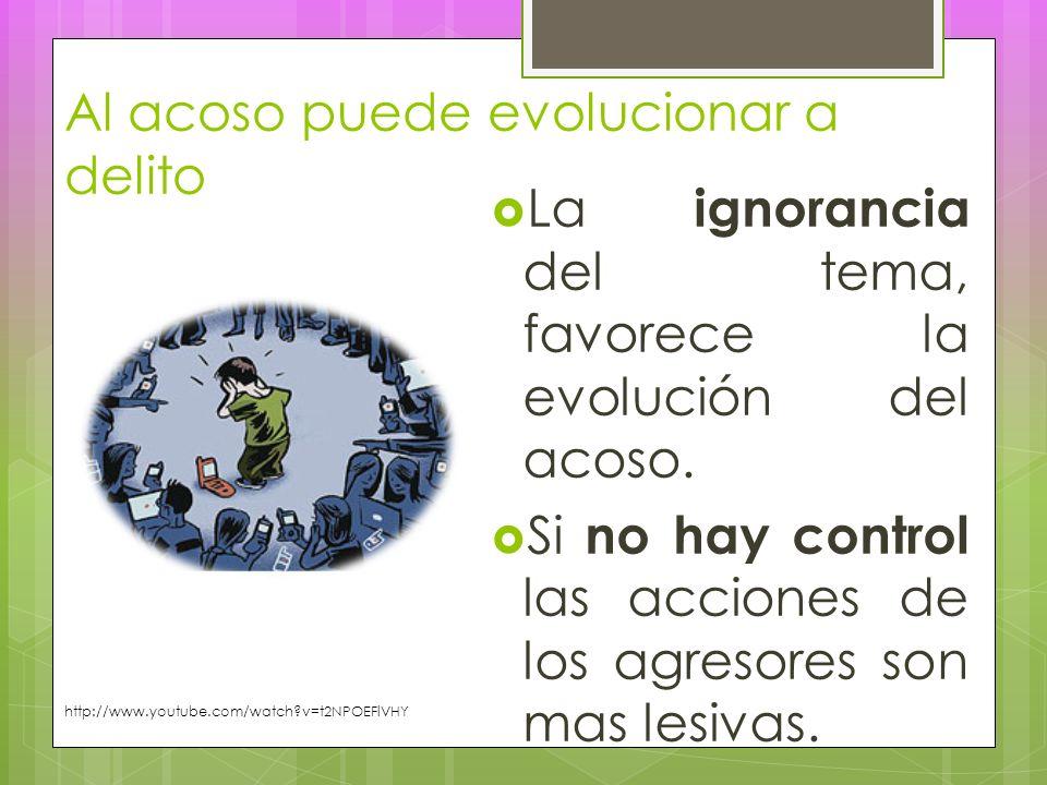 Al acoso puede evolucionar a delito La ignorancia del tema, favorece la evolución del acoso.