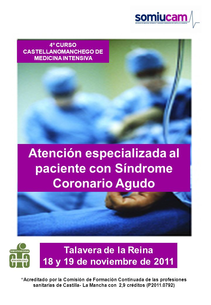 4º r CURSO CASTELLANOMANCHEGO DE MEDICINA INTENSIVA Talavera de la Reina 18 y 19 de noviembre de 2011 PROGRAMA Viernes 18 de noviembre de 2011: 11:00-14:00 h Fisiopatología del SCA Dr M.A.