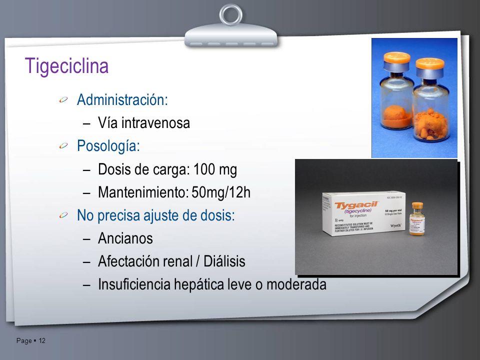 Page 12 Tigeciclina Administración: –Vía intravenosa Posología: –Dosis de carga: 100 mg –Mantenimiento: 50mg/12h No precisa ajuste de dosis: –Ancianos