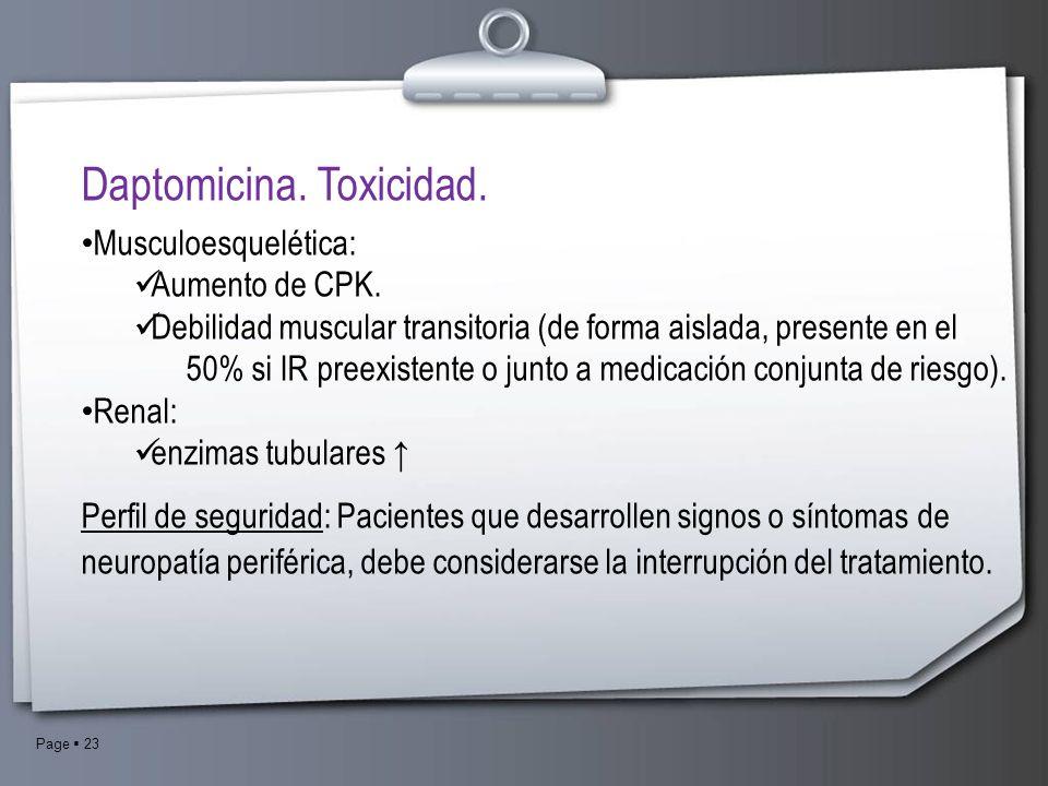Page 23 Daptomicina. Toxicidad. Musculoesquelética: Aumento de CPK. Debilidad muscular transitoria (de forma aislada, presente en el 50% si IR preexis