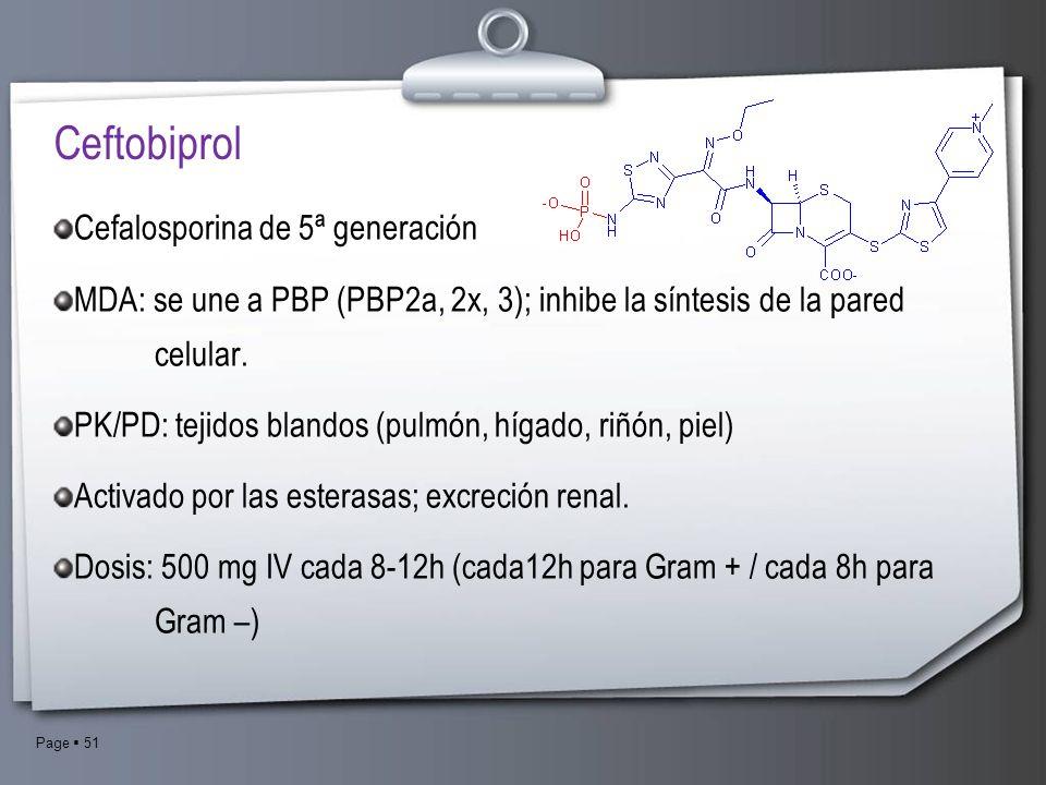 Page 51 Ceftobiprol Cefalosporina de 5ª generación MDA: se une a PBP (PBP2a, 2x, 3); inhibe la síntesis de la pared celular. PK/PD: tejidos blandos (p