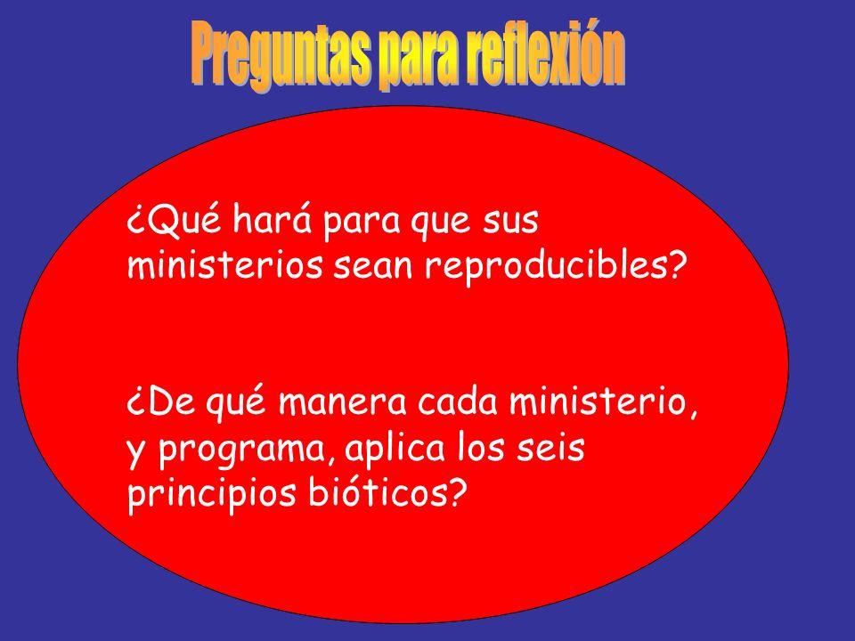 ¿Qué hará para que sus ministerios sean reproducibles? ¿De qué manera cada ministerio, y programa, aplica los seis principios bióticos?