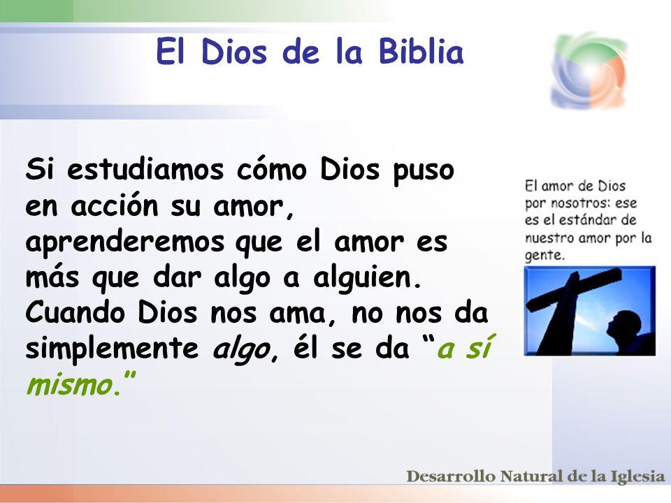 El Dios de la Biblia Si estudiamos cómo Dios puso en acción su amor, aprenderemos que el amor es más que dar algo a alguien. Cuando Dios nos ama, no n