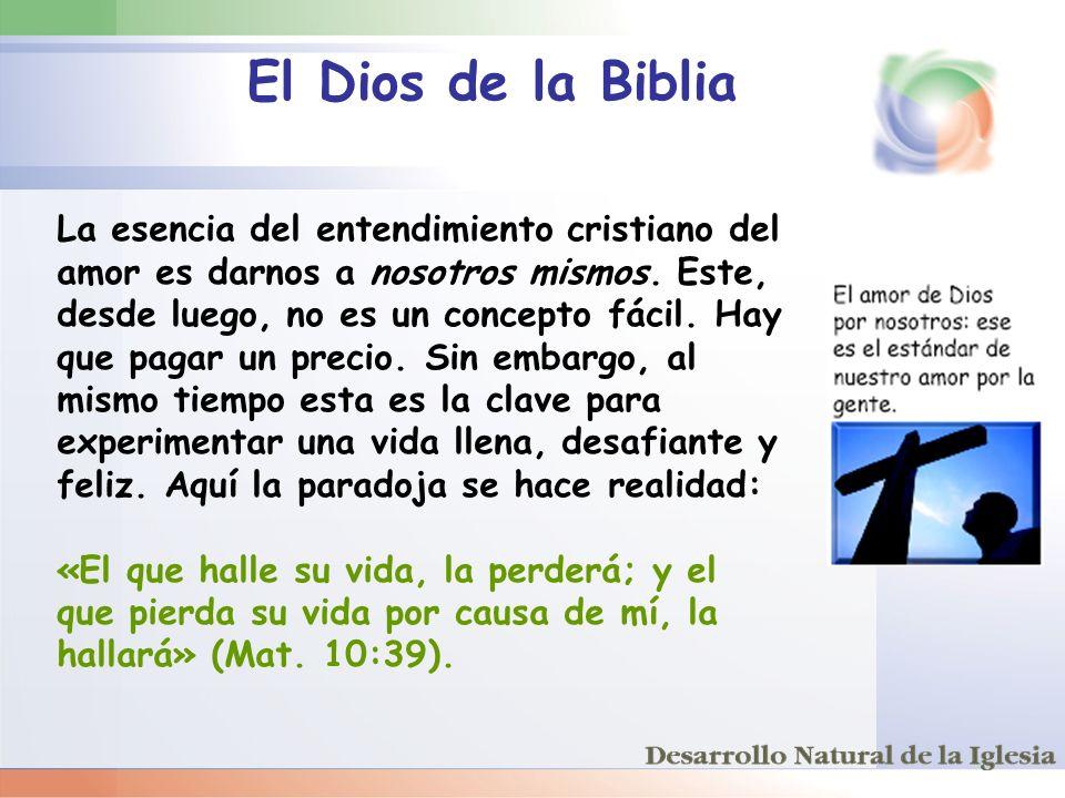 El Dios de la Biblia La esencia del entendimiento cristiano del amor es darnos a nosotros mismos. Este, desde luego, no es un concepto fácil. Hay que