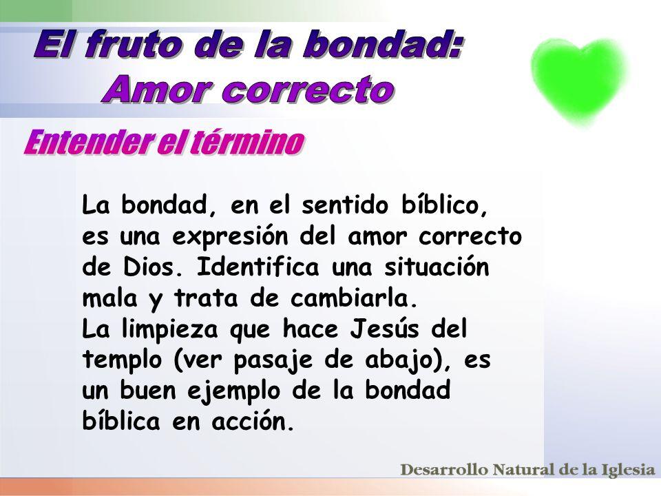La bondad, en el sentido bíblico, es una expresión del amor correcto de Dios. Identifica una situación mala y trata de cambiarla. La limpieza que hace