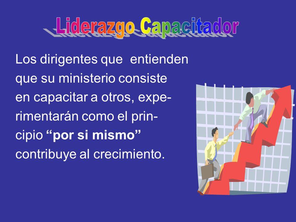 Los dirigentes que entienden que su ministerio consiste en capacitar a otros, expe- rimentarán como el prin- cipio por si mismo contribuye al crecimie