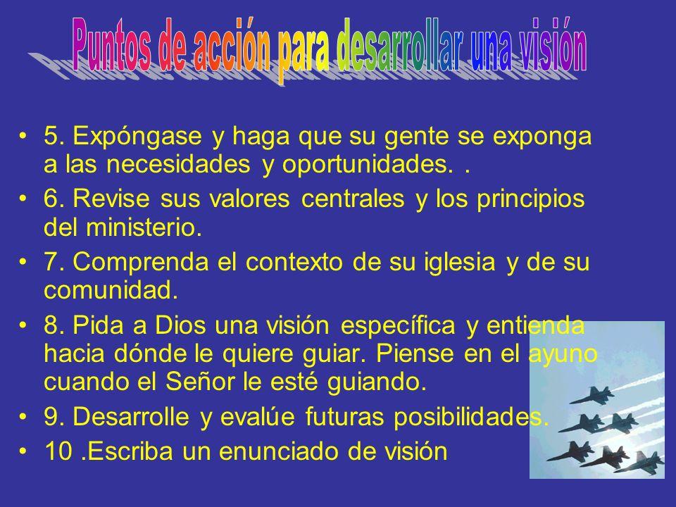 5. Expóngase y haga que su gente se exponga a las necesidades y oportunidades.. 6. Revise sus valores centrales y los principios del ministerio. 7. Co