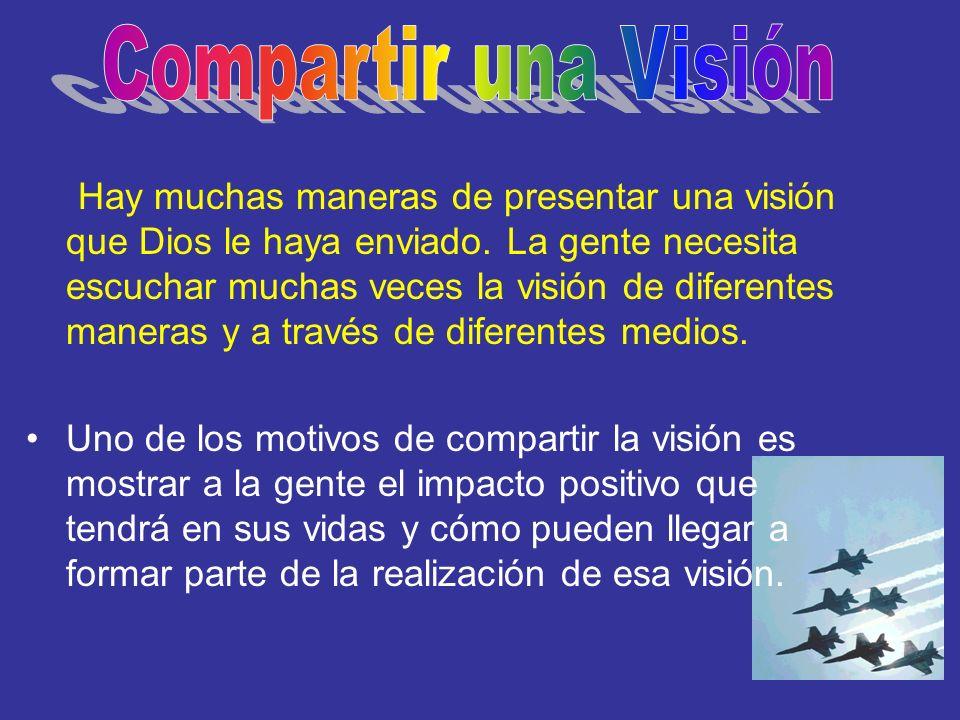 Hay muchas maneras de presentar una visión que Dios le haya enviado. La gente necesita escuchar muchas veces la visión de diferentes maneras y a travé