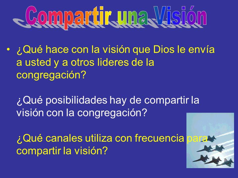 ¿Qué hace con la visión que Dios le envía a usted y a otros lideres de la congregación? ¿Qué posibilidades hay de compartir la visión con la congrega