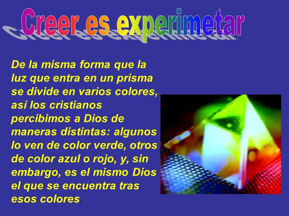 De la misma forma que la luz que entra en un prisma se divide en varios colores, así los cristianos percibimos a Dios de maneras distintas: algunos lo