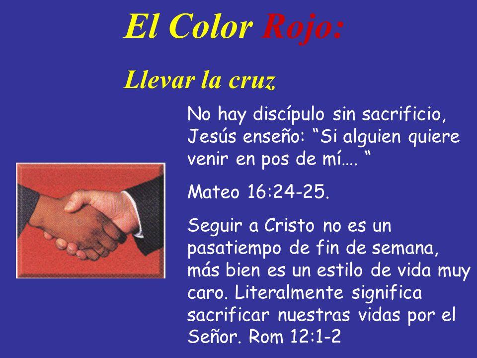 El Color Rojo: Llevar la cruz No hay discípulo sin sacrificio, Jesús enseño: Si alguien quiere venir en pos de mí…. Mateo 16:24-25. Seguir a Cristo no