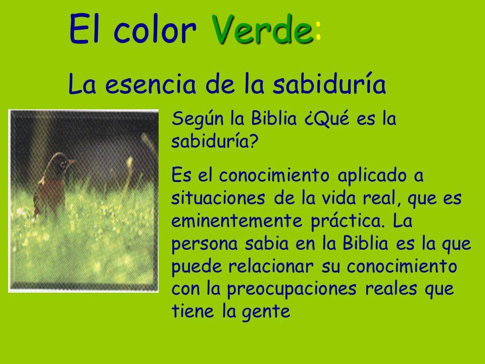 Verde El color Verde: La esencia de la sabiduría Según la Biblia ¿Qué es la sabiduría? Es el conocimiento aplicado a situaciones de la vida real, que