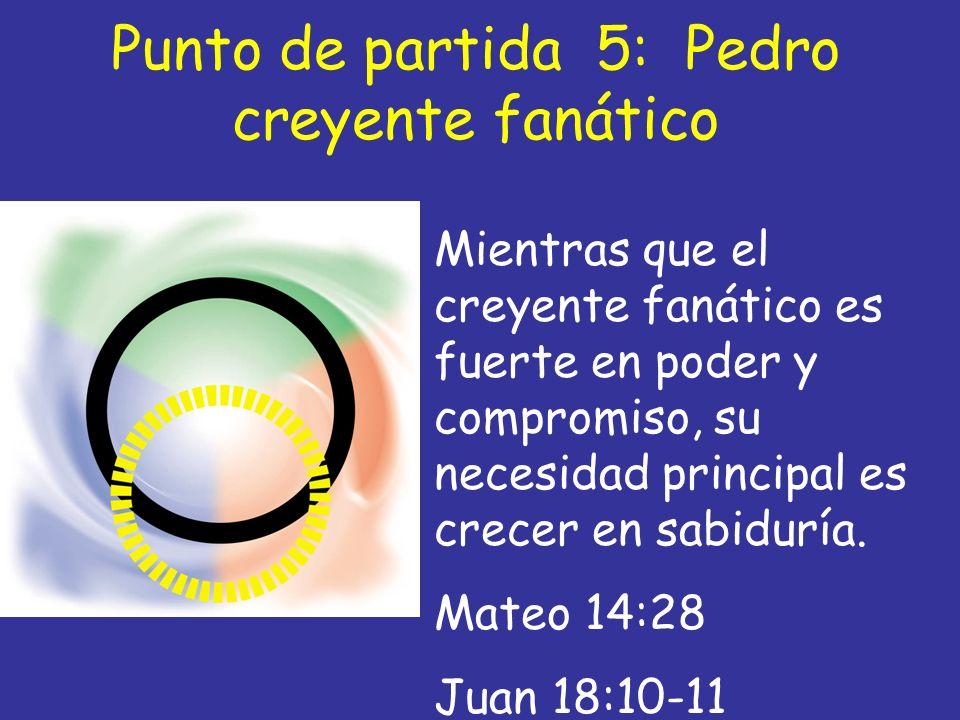 Punto de partida 5: Pedro creyente fanático Mientras que el creyente fanático es fuerte en poder y compromiso, su necesidad principal es crecer en sab