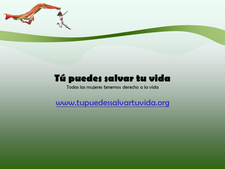 Tú puedes salvar tu vida Todas las mujeres tenemos derecho a la vida www.tupuedessalvartuvida.org