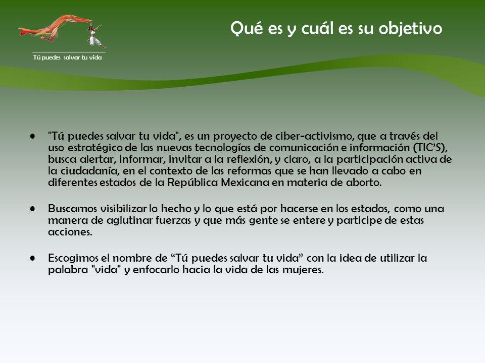 Tú puedes salvar tu vida Qué es y cuál es su objetivo Tú puedes salvar tu vida , es un proyecto de ciber-activismo, que a través del uso estratégico de las nuevas tecnologías de comunicación e información (TICS), busca alertar, informar, invitar a la reflexión, y claro, a la participación activa de la ciudadanía, en el contexto de las reformas que se han llevado a cabo en diferentes estados de la República Mexicana en materia de aborto.