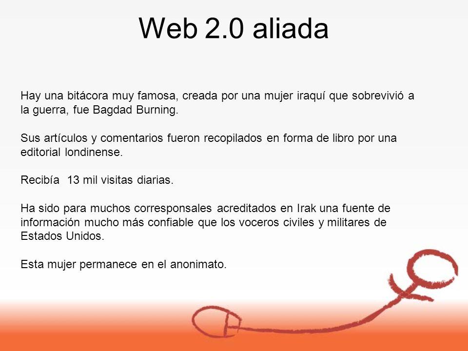 Web 2.0 aliada Hay una bitácora muy famosa, creada por una mujer iraquí que sobrevivió a la guerra, fue Bagdad Burning.