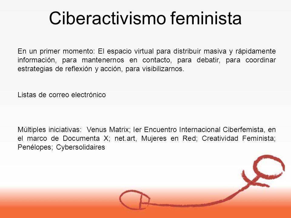 Ciberactivismo feminista En un primer momento: El espacio virtual para distribuir masiva y rápidamente información, para mantenernos en contacto, para debatir, para coordinar estrategias de reflexión y acción, para visibilizarnos.