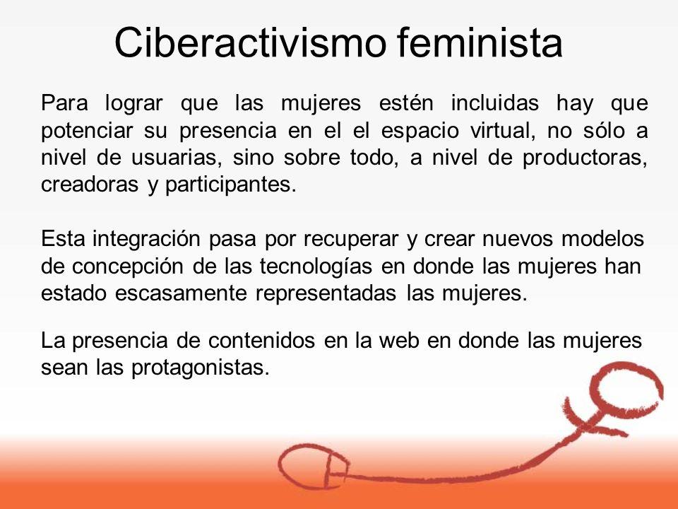 Ciberactivismo feminista Para lograr que las mujeres estén incluidas hay que potenciar su presencia en el el espacio virtual, no sólo a nivel de usuarias, sino sobre todo, a nivel de productoras, creadoras y participantes.
