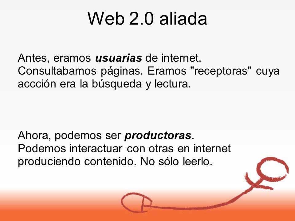 Web 2.0 aliada Antes, eramos usuarias de internet.