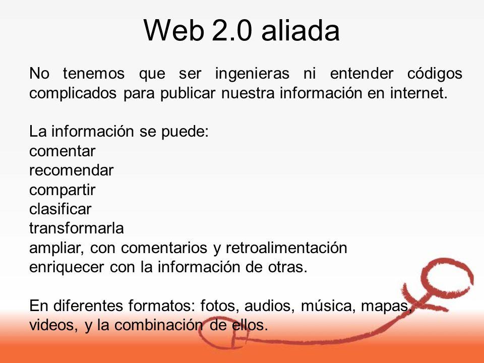 Web 2.0 aliada No tenemos que ser ingenieras ni entender códigos complicados para publicar nuestra información en internet.