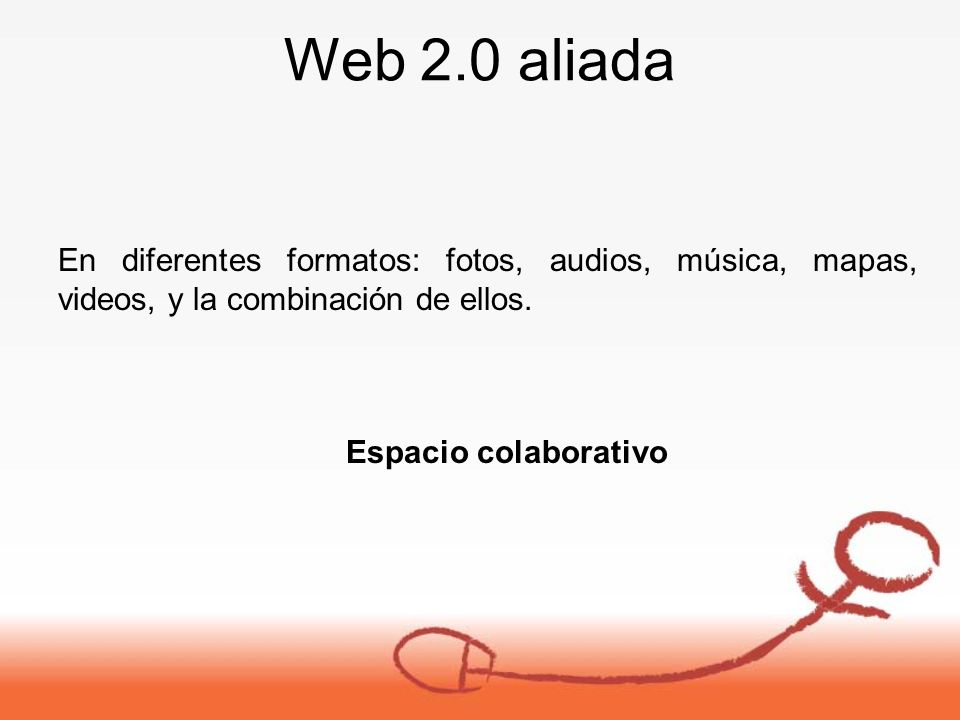 Web 2.0 aliada En diferentes formatos: fotos, audios, música, mapas, videos, y la combinación de ellos.