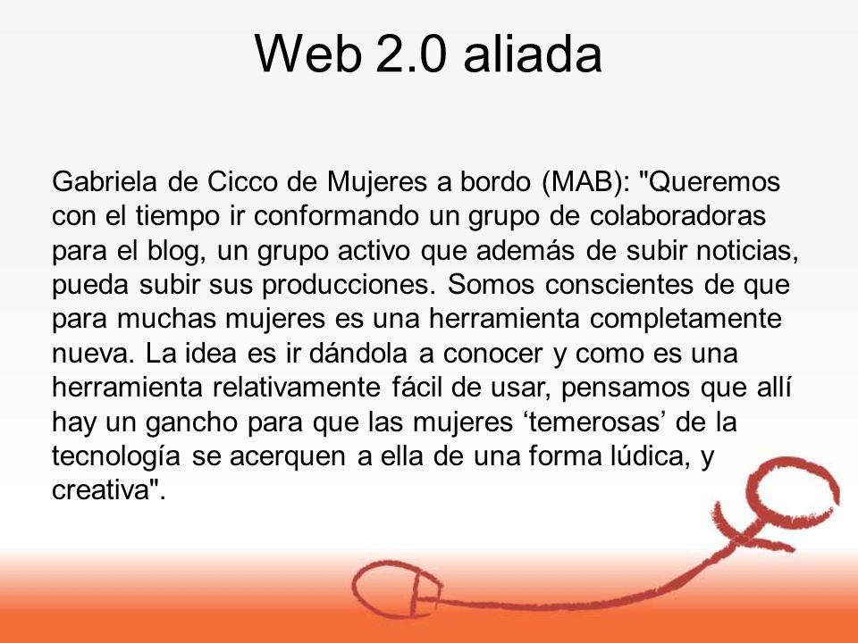 Web 2.0 aliada Gabriela de Cicco de Mujeres a bordo (MAB): Queremos con el tiempo ir conformando un grupo de colaboradoras para el blog, un grupo activo que además de subir noticias, pueda subir sus producciones.
