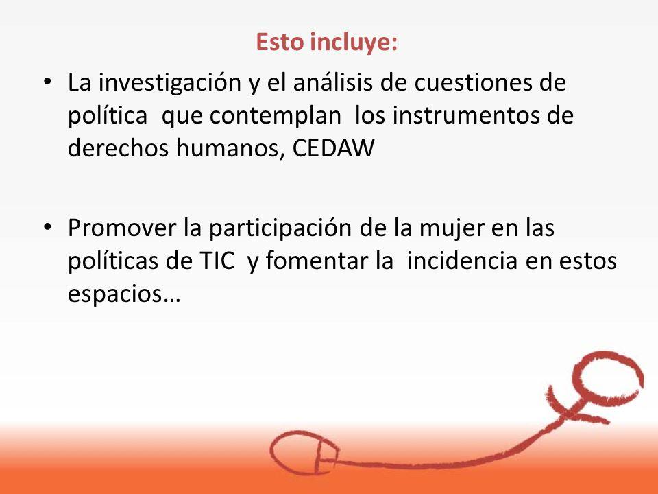 La investigación y el análisis de cuestiones de política que contemplan los instrumentos de derechos humanos, CEDAW Promover la participación de la mujer en las políticas de TIC y fomentar la incidencia en estos espacios… Esto incluye: