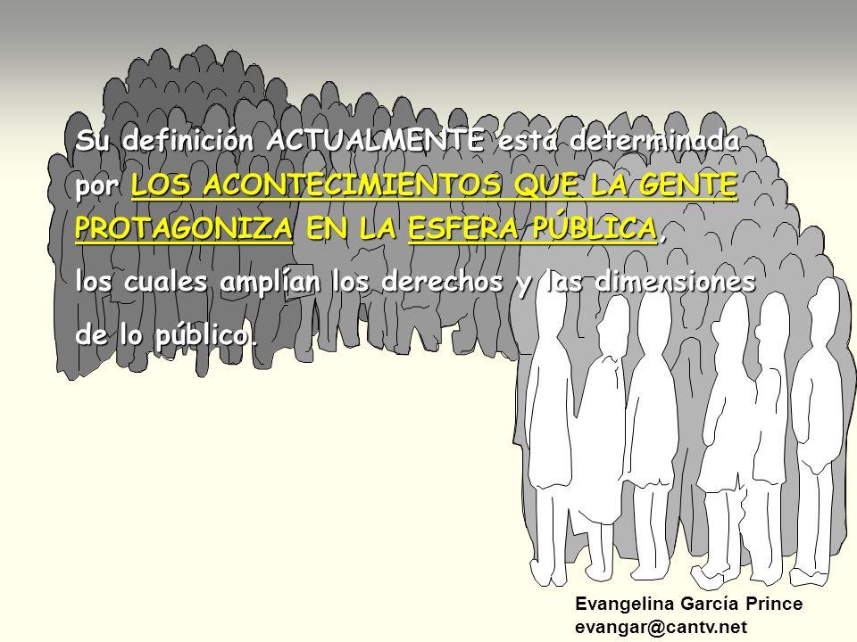Evangelina García Prince evangar@cantv.net Su definición ACTUALMENTE está determinada por LOS ACONTECIMIENTOS QUE LA GENTE PROTAGONIZA EN LA ESFERA PÚ