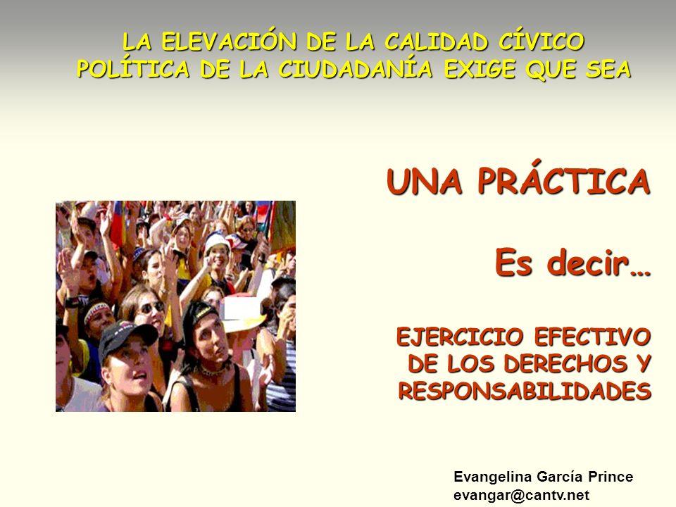 Evangelina García Prince evangar@cantv.net LA ELEVACIÓN DE LA CALIDAD CÍVICO POLÍTICA DE LA CIUDADANÍA EXIGE QUE SEA UNA PRÁCTICA Es decir… EJERCICIO