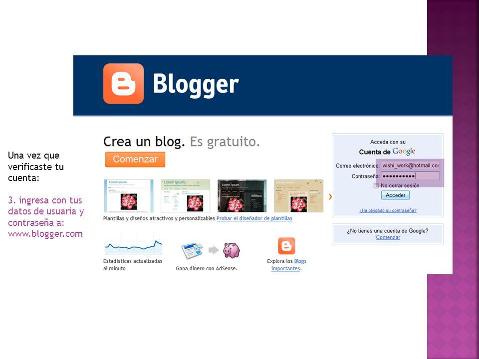 Una vez que verificaste tu cuenta: 3. ingresa con tus datos de usuaria y contraseña a: www.blogger.com