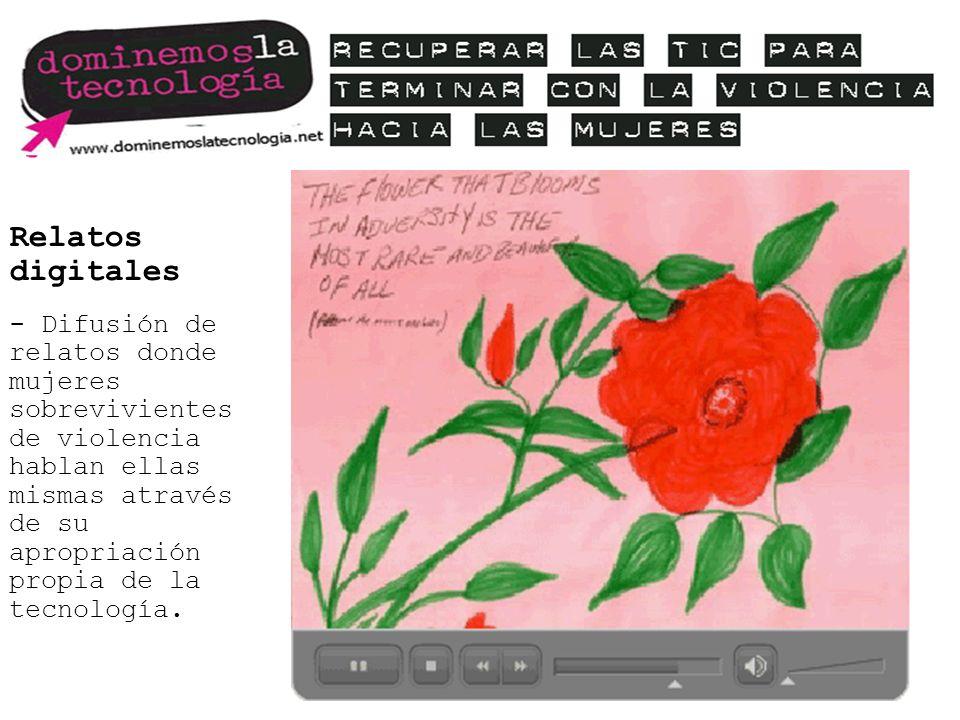 Relatos digitales - Difusión de relatos donde mujeres sobrevivientes de violencia hablan ellas mismas através de su apropriación propia de la tecnología.