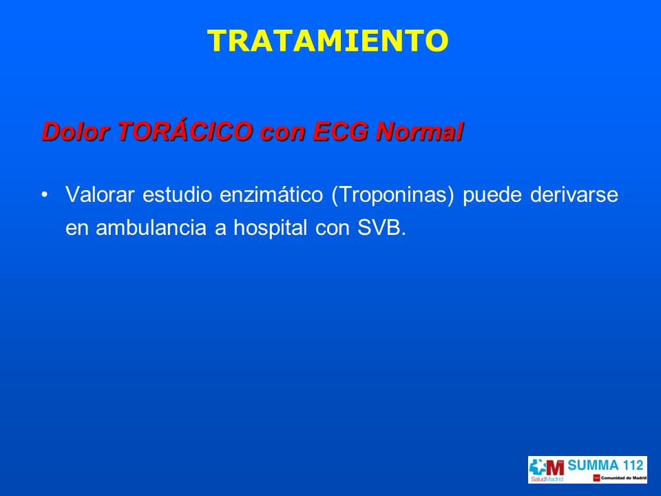 Dolor TORÁCICO con ECG Normal Valorar estudio enzimático (Troponinas) puede derivarse en ambulancia a hospital con SVB. TRATAMIENTO