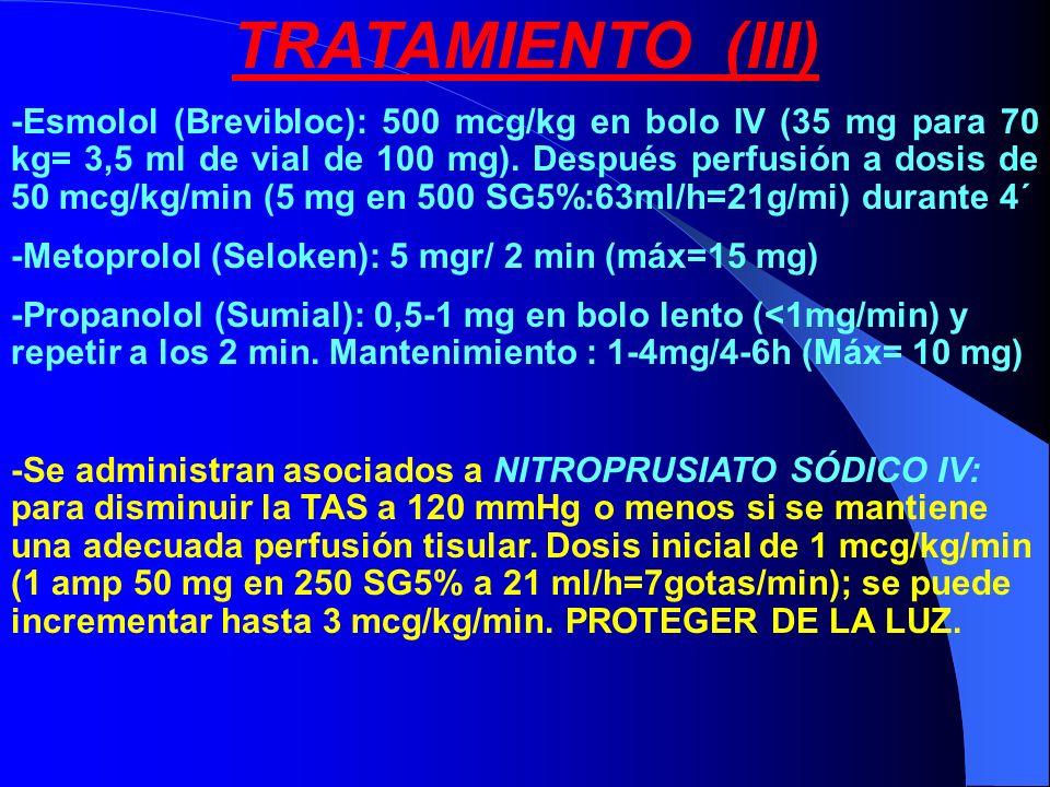 TRATAMIENTO (III) -Esmolol (Brevibloc): 500 mcg/kg en bolo IV (35 mg para 70 kg= 3,5 ml de vial de 100 mg). Después perfusión a dosis de 50 mcg/kg/min