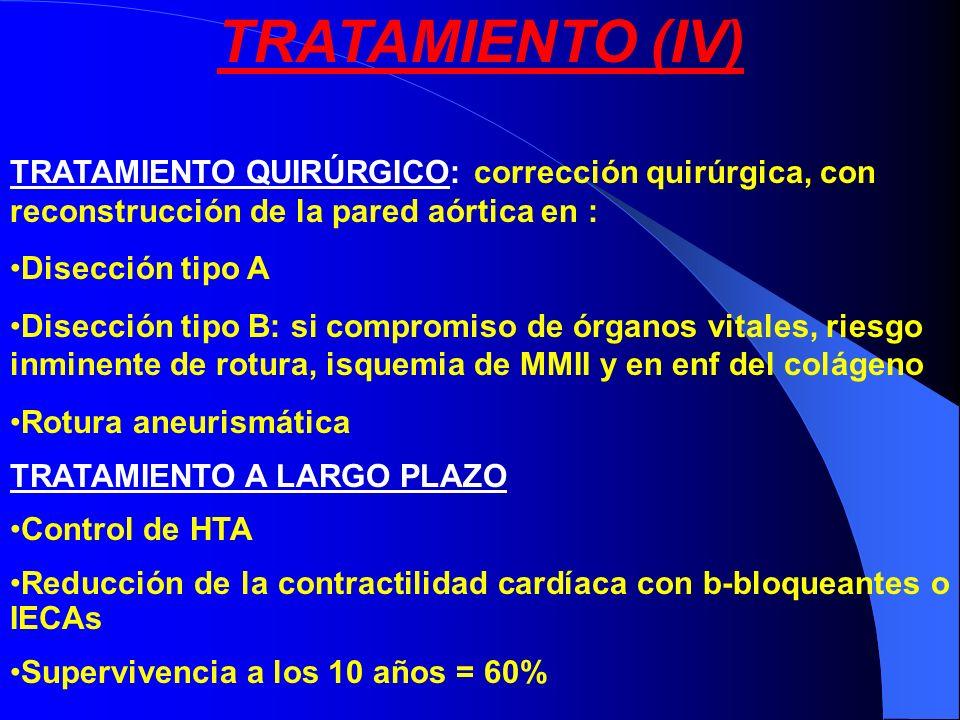 TRATAMIENTO (IV) TRATAMIENTO QUIRÚRGICO: corrección quirúrgica, con reconstrucción de la pared aórtica en : Disección tipo A Disección tipo B: si comp