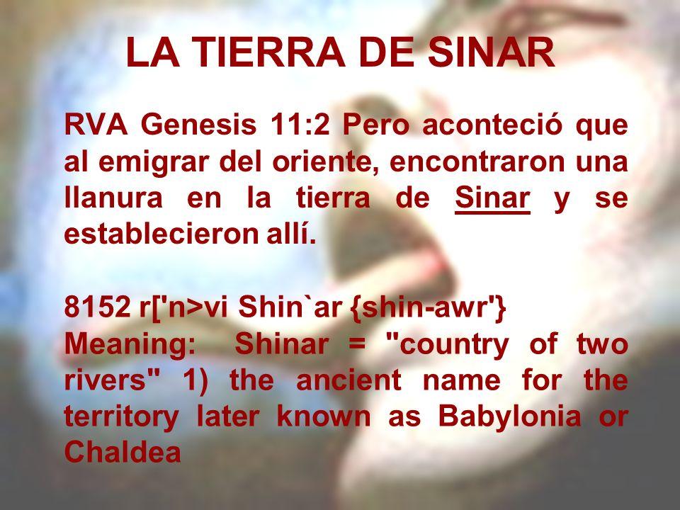 LA TIERRA DE SINAR RVA Genesis 11:2 Pero aconteció que al emigrar del oriente, encontraron una llanura en la tierra de Sinar y se establecieron allí.