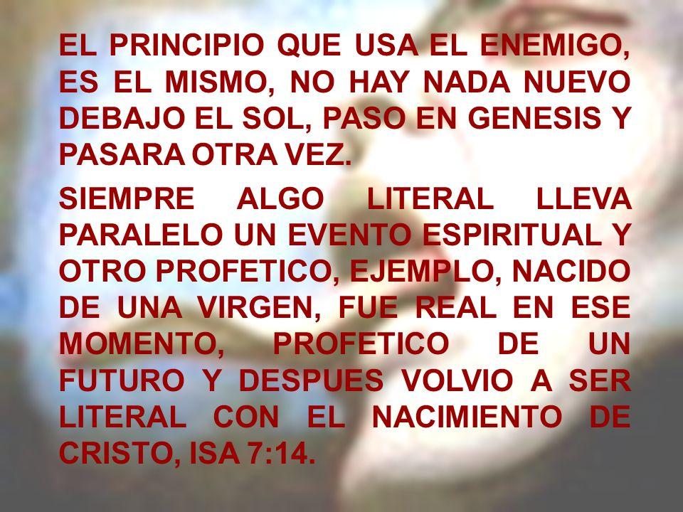 EL PRINCIPIO QUE USA EL ENEMIGO, ES EL MISMO, NO HAY NADA NUEVO DEBAJO EL SOL, PASO EN GENESIS Y PASARA OTRA VEZ. SIEMPRE ALGO LITERAL LLEVA PARALELO