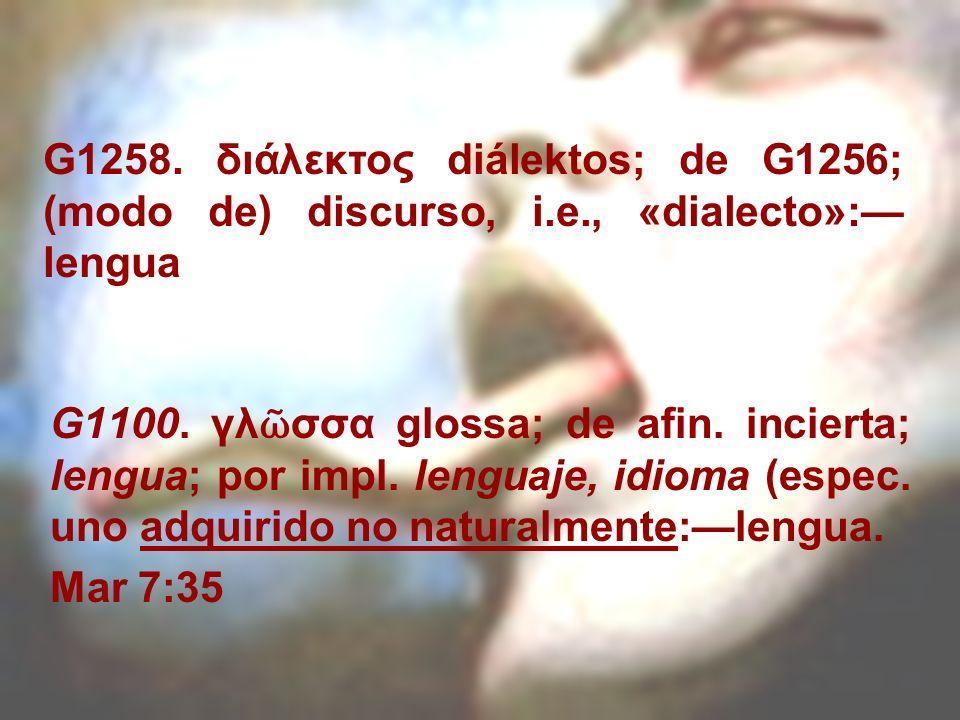 G1100. γλ σσα glossa; de afin. incierta; lengua; por impl. lenguaje, idioma (espec. uno adquirido no naturalmente:lengua. Mar 7:35 G1258. διάλεκτος di